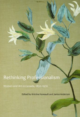 Rethinking Professionalism: Women and Art in Canada, 1850–1970